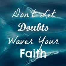 Don't Let Doubts Waver Your Faith